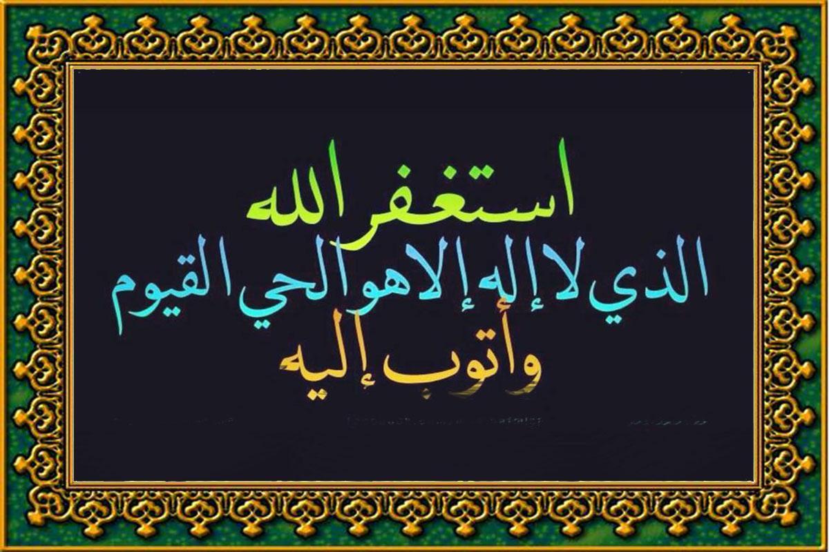 استغفر الله الذي لا اله الا هو الحي القيوم واتوب اليه