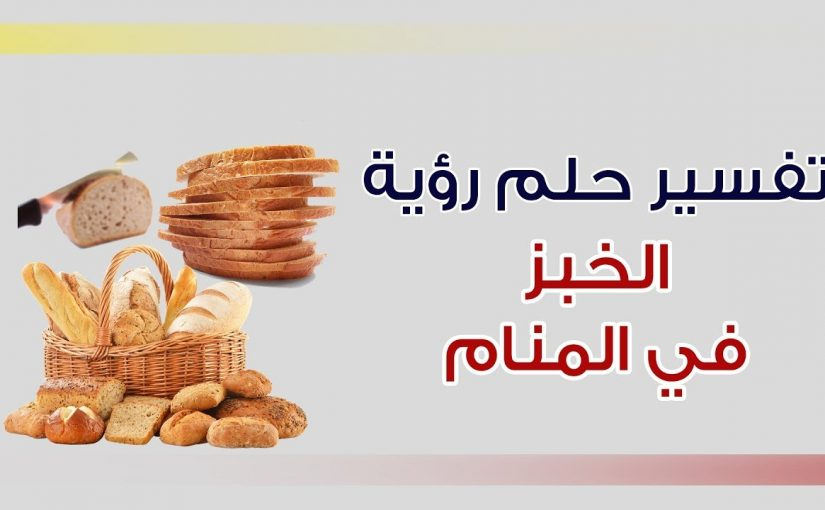تفسير الخبز في المنام للعزباء موسوعة