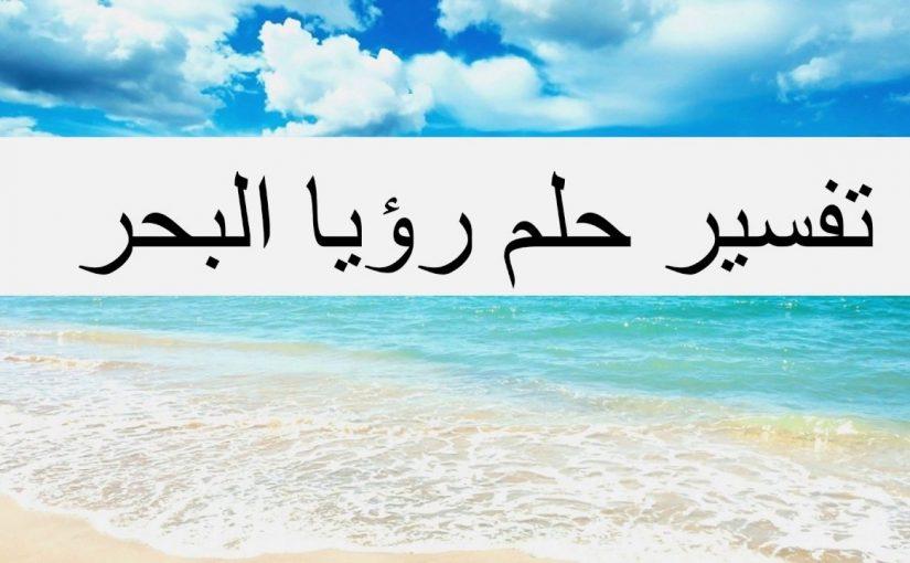 تفسير رؤيا البحر في المنام للعزباء لابن سيرين التفسير الصحيح الشامل - موسوعة