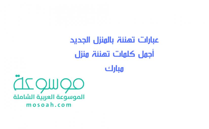 عبارات تهنئة بالمنزل الجديد أجمل كلمات تهنئة منزل مبارك موسوعة