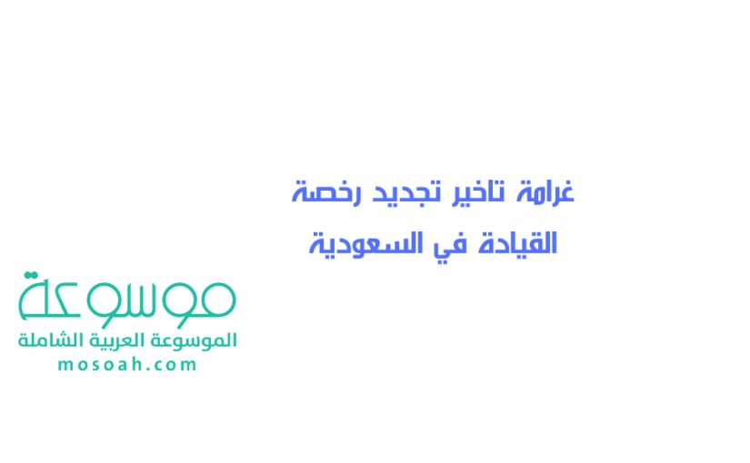ما هي غرامة تاخير تجديد رخصة القيادة في السعودية غرامة عدم تجديد رخصة القيادة موسوعة