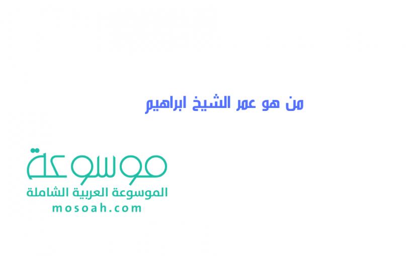 من هو عمر الشيخ ابراهيم