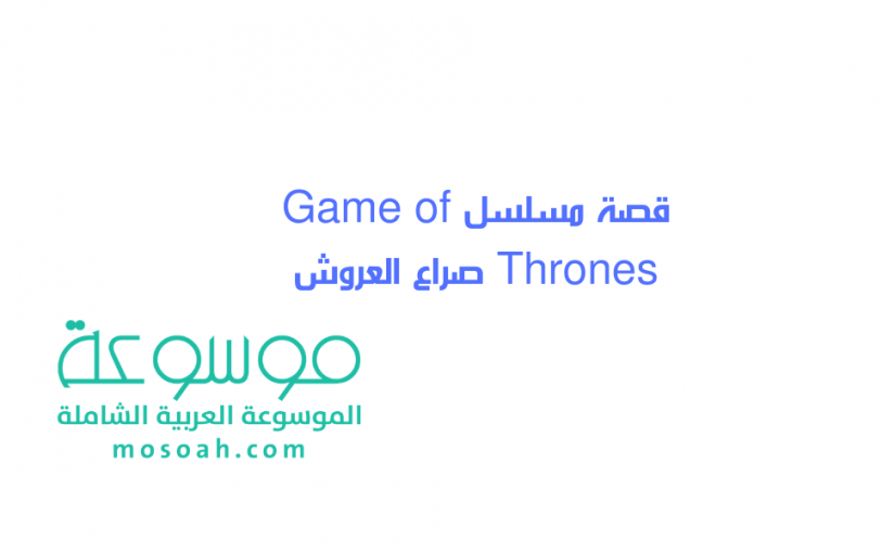 قصة مسلسل Game of Thrones صراع العروش