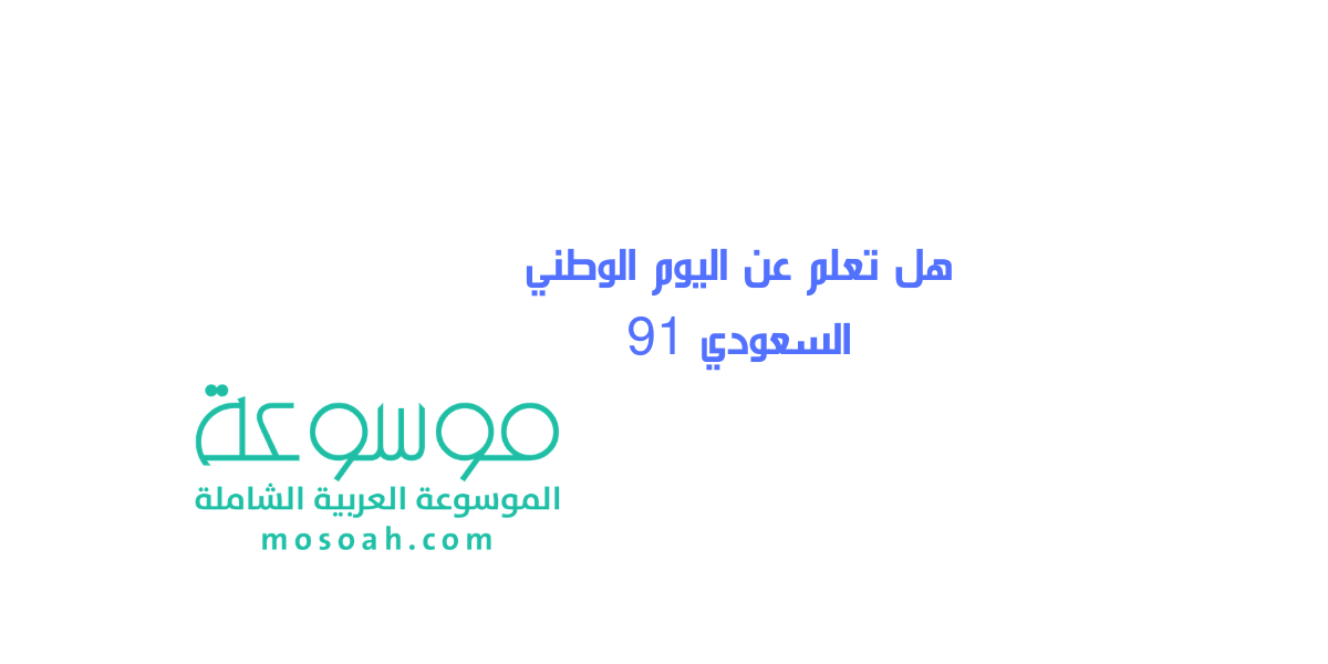 هل تعلم عن اليوم الوطني السعودي 91 موسوعة
