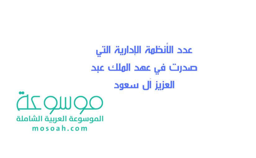 عدد الأنظمة الإدارية التي صدرت في عهد الملك عبد العزيز آل سعود