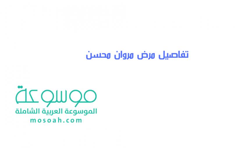 تفاصيل مرض مروان محسن وتطوراته حالته الصحية الآن