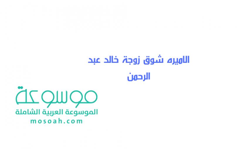 الاميره شوق زوجة خالد عبد الرحمن