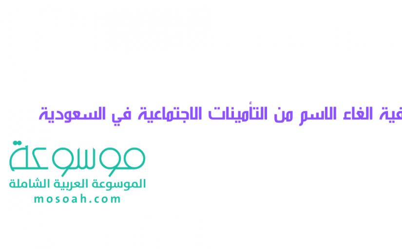 كيفية الغاء الاسم من التأمينات الاجتماعية في السعودية