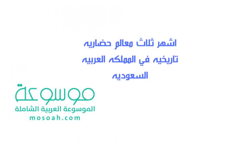 اشهر ثلاث معالم حضاريه تاريخيه في المملكه العربيه السعوديه