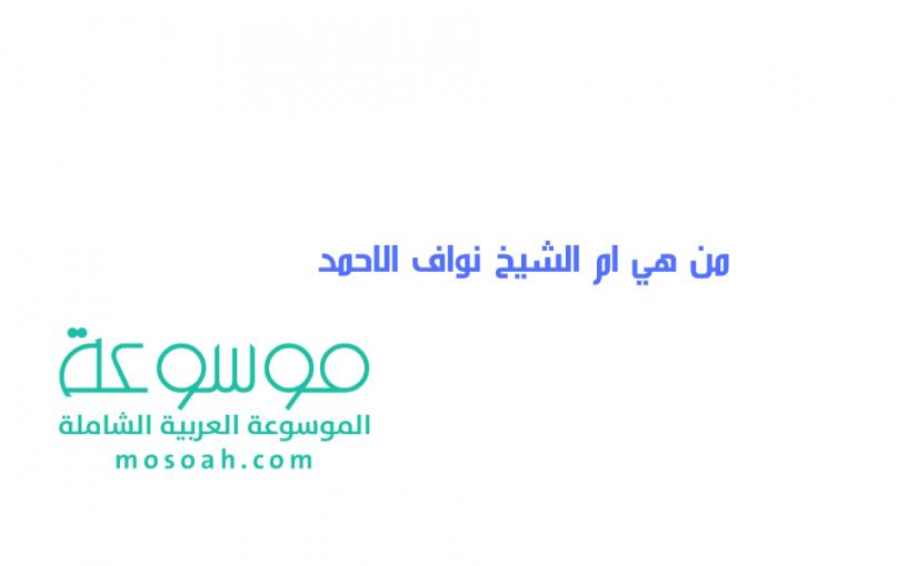 من هي ام الشيخ نواف الاحمد