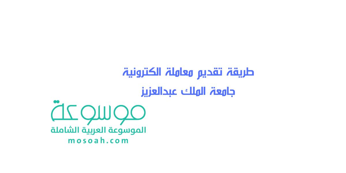 أسهل طريقة تقديم معاملة الكترونية جامعة الملك عبدالعزيز بالخطوات موسوعة