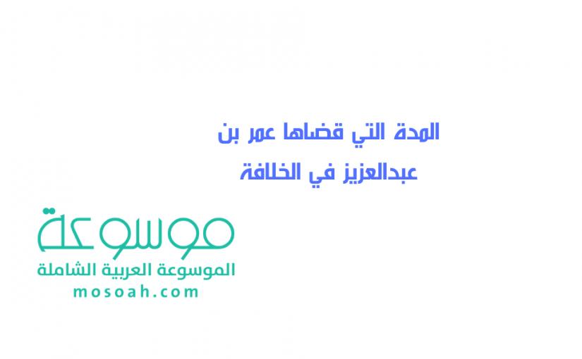 المدة التي قضاها عمر بن عبدالعزيز في الخلافة