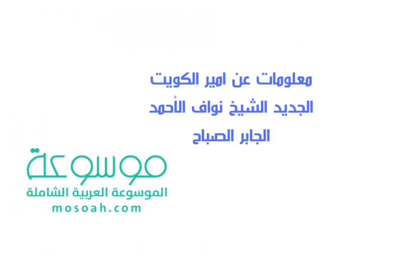 معلومات عن امير الكويت الجديد الشيخ نواف الأحمد الجابر الصباح