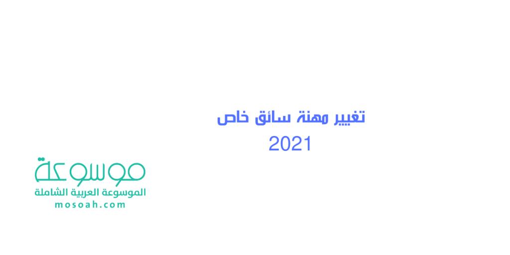 تغيير مهنة سائق خاص 2021