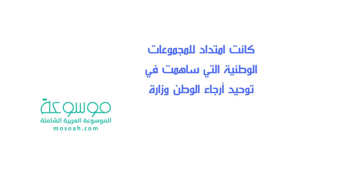 كانت امتداد للمجموعات الوطنية التي ساهمت في توحيد أرجاء الوطن وزارة موسوعة