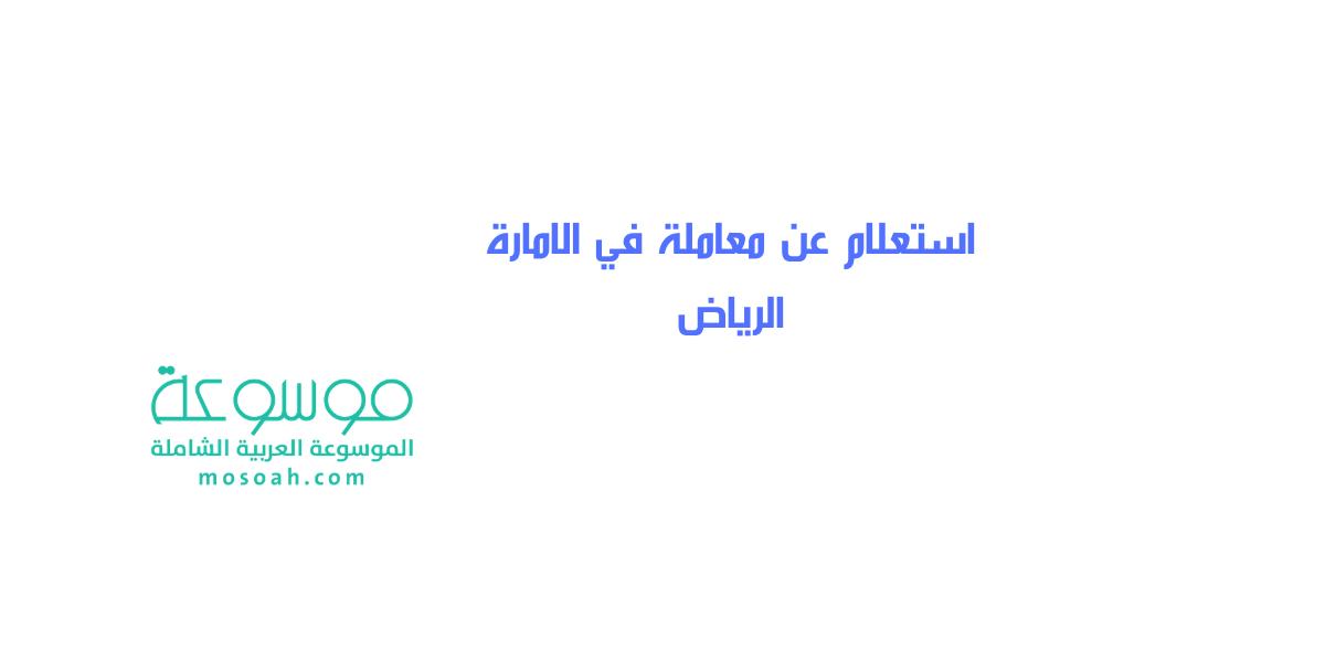 خطوات استعلام عن معاملة في الامارة الرياض شرح شامل موسوعة