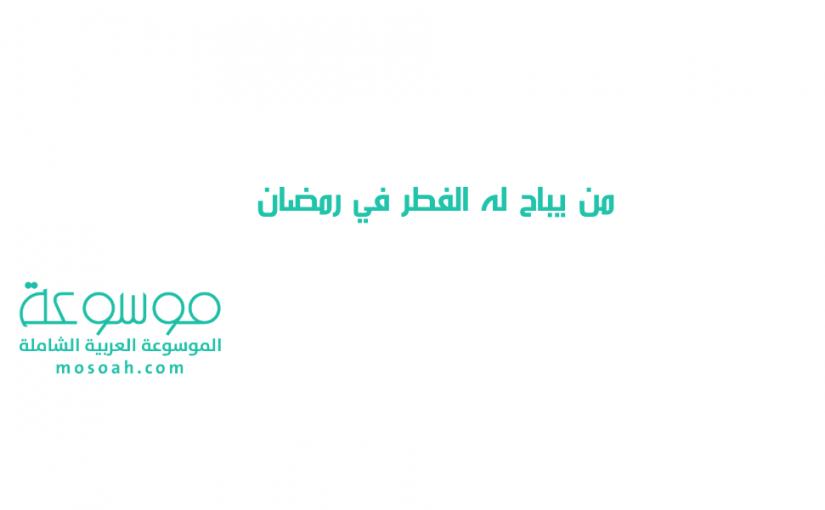 من يباح لهم الفطر في رمضان ص 66 مبيحات الفطر في رمضان موسوعة